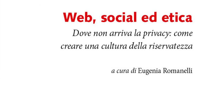 Web, Social Ed Etica. Dove Non Arriva La Privacy: Come Creare Una Cultura Della Riservatezza